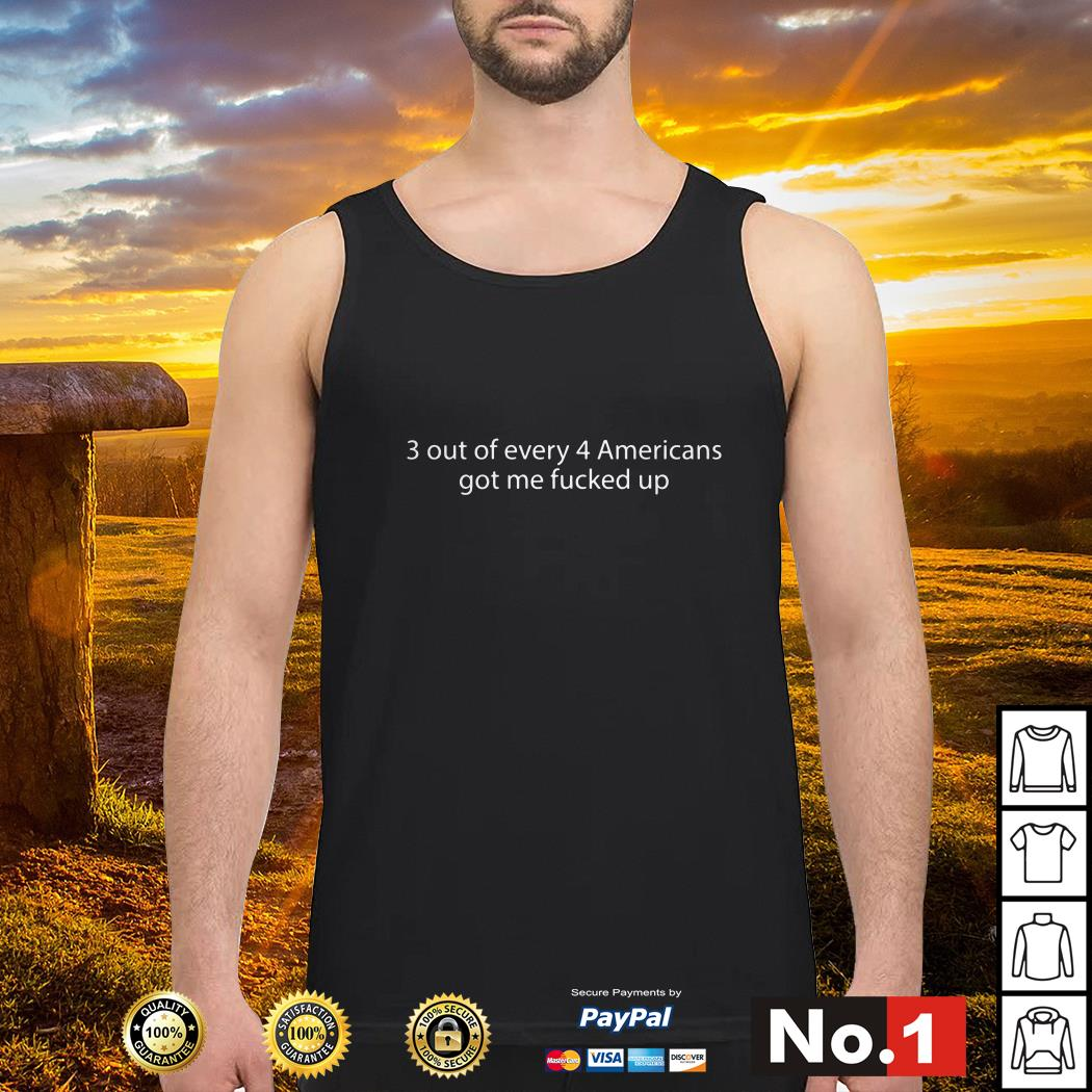 3 Out of every 4 Americans got me fucked up Tank top