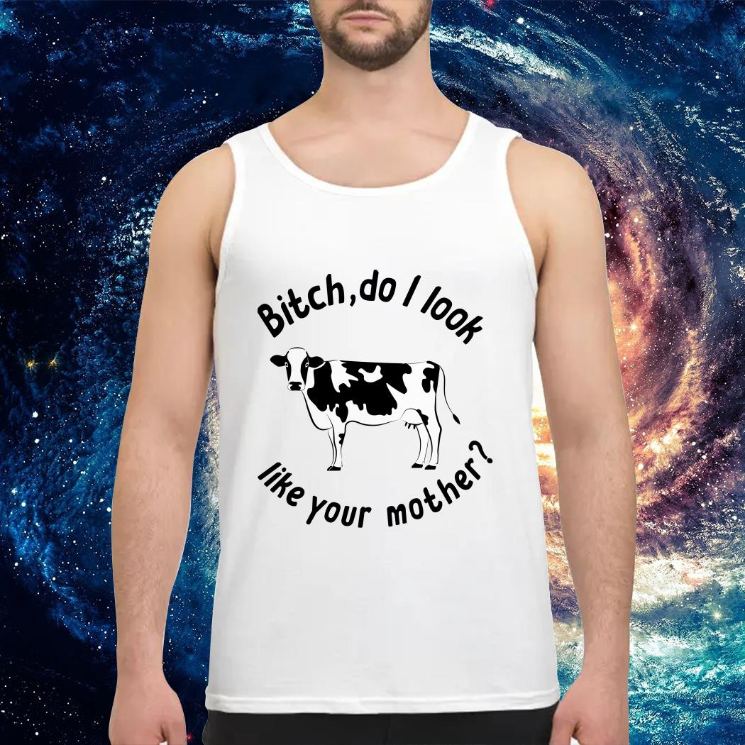 Cow Bitch do I look like Your mother Tank top