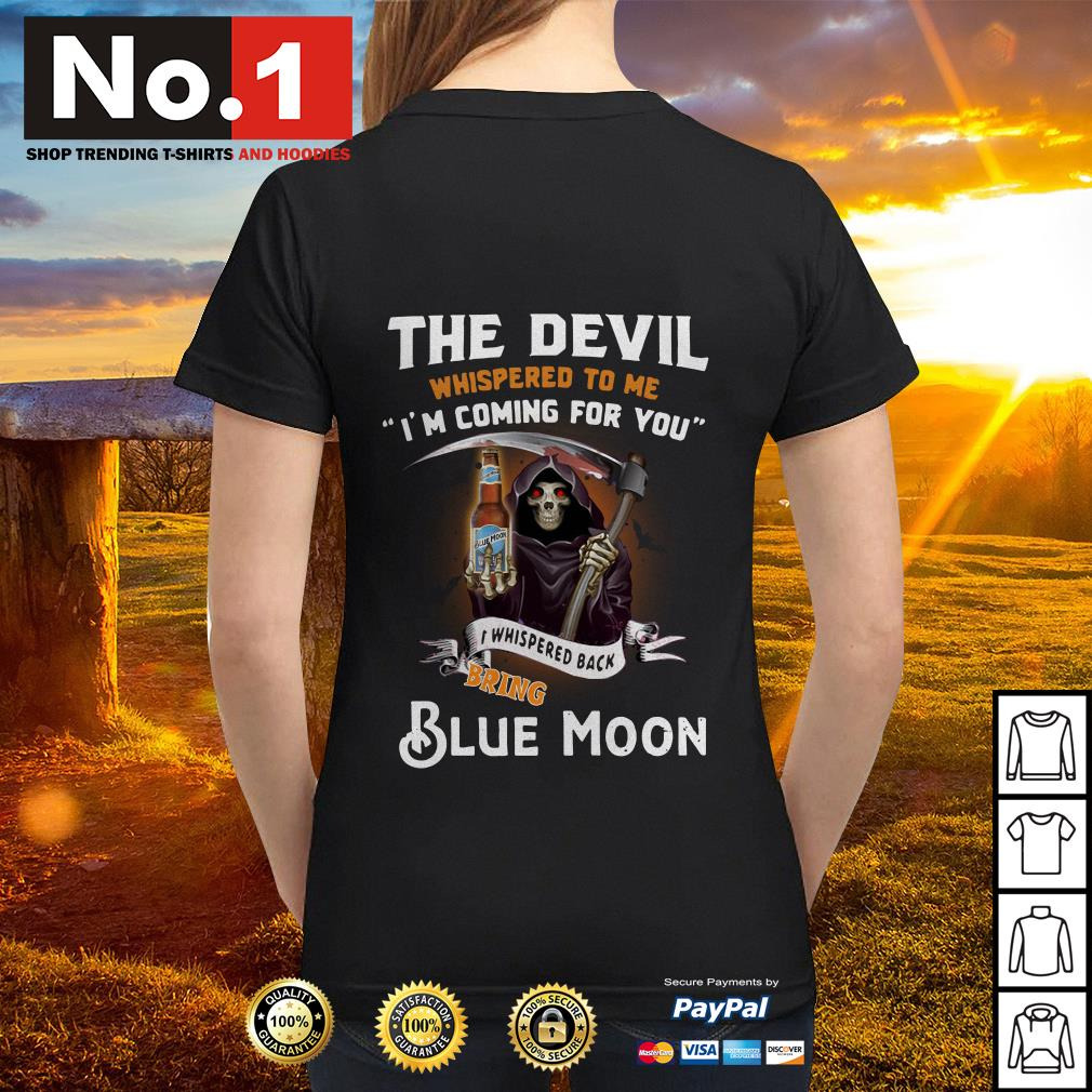 The devil whispered to me I'm coming for you I whisper back bring Blue Moon Ladies tee