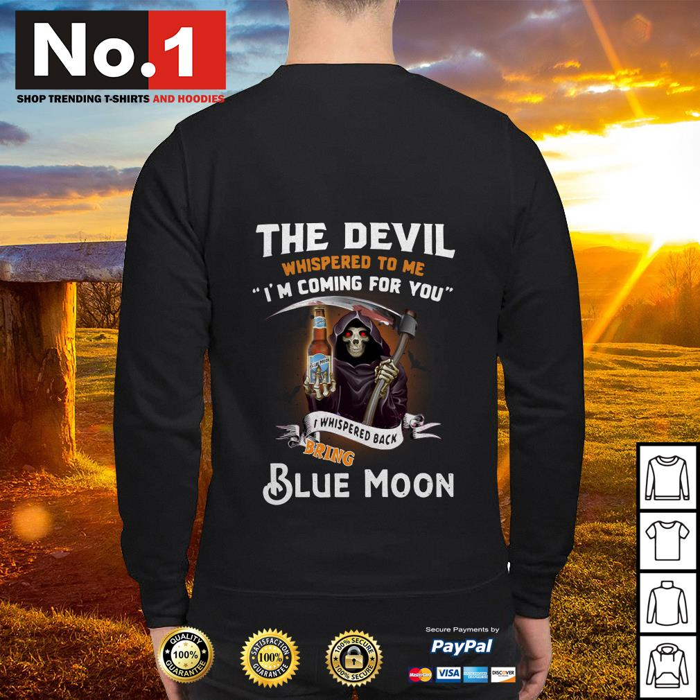 The devil whispered to me I'm coming for you I whisper back bring Blue Moon Sweater