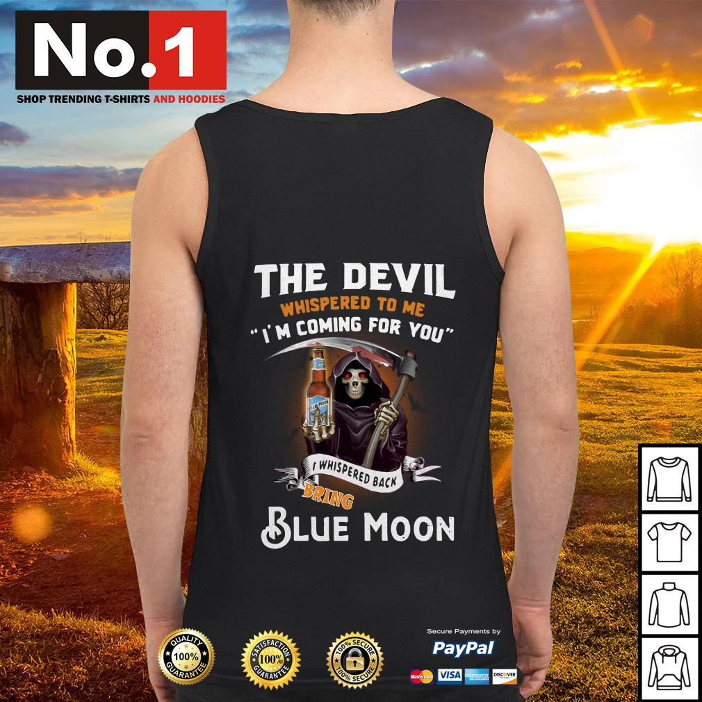 The devil whispered to me I'm coming for you I whisper back bring Blue Moon Tank top
