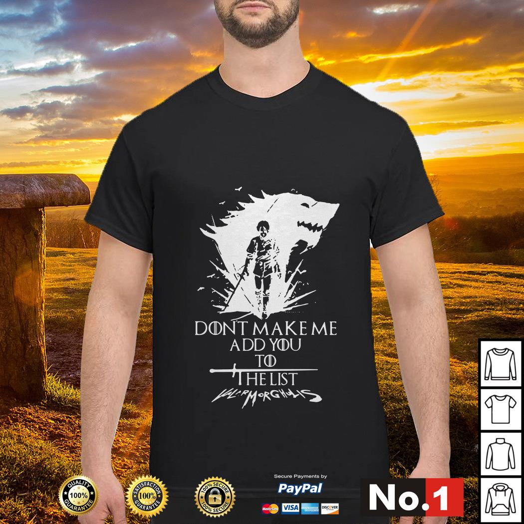 Don't make me add you to the list Valarmorghulis Arya Stark Game of Thrones shirt
