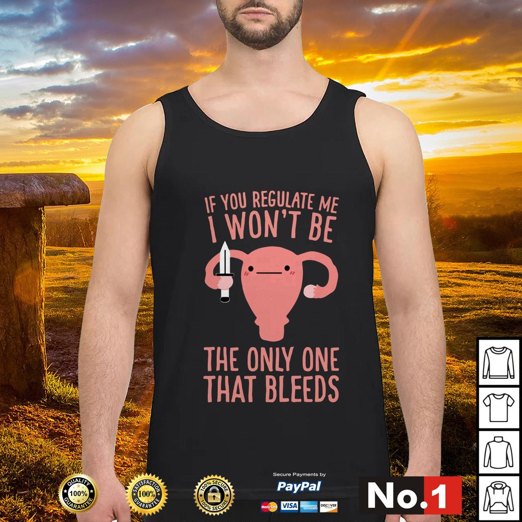 If you regulate me I won't be the only one that bleeds Tank top