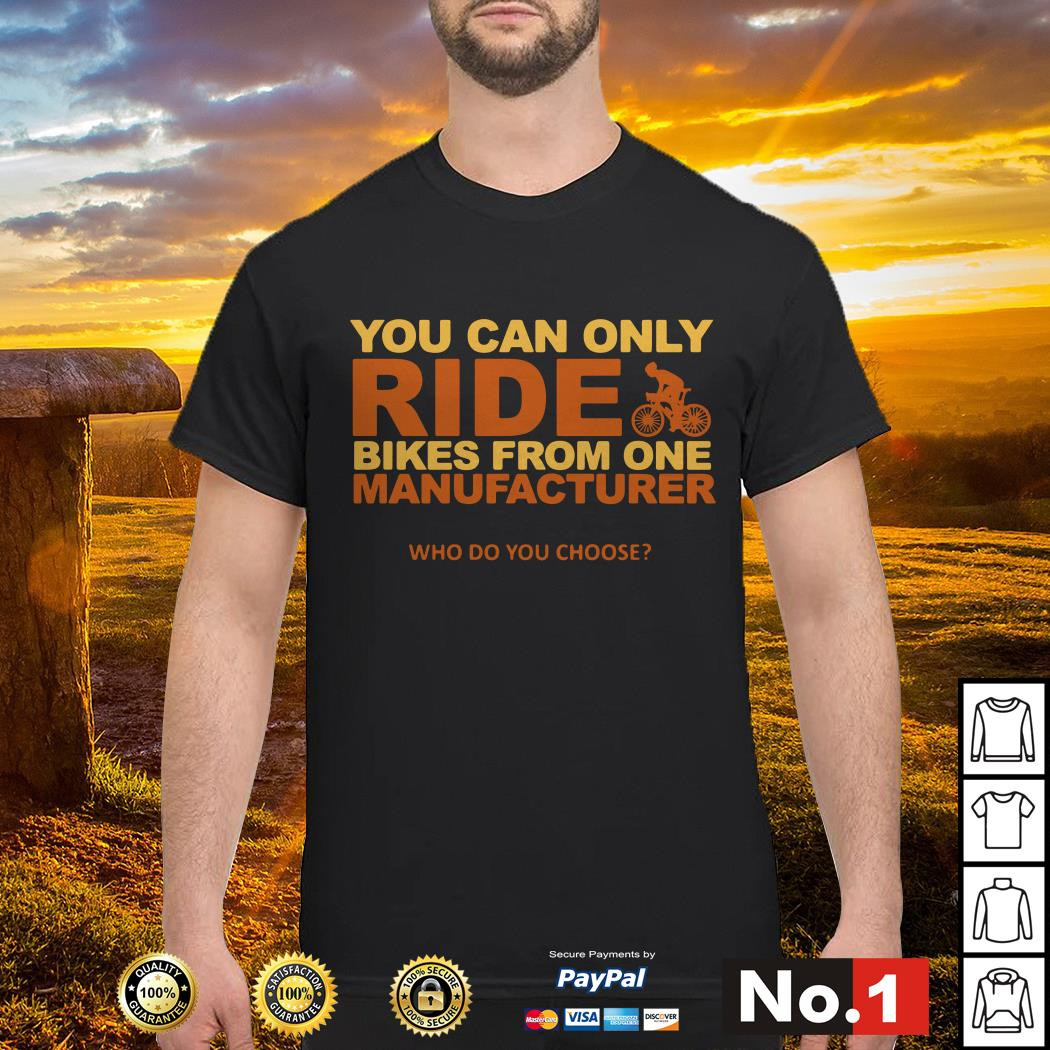 You can only ride bikes from one manufacturer who do you choose shirt