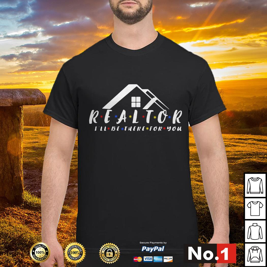 Friend realtor I'll be there for you shirt