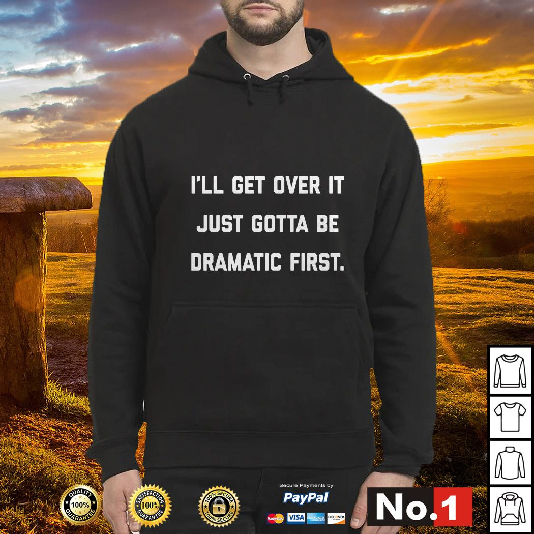 I'll get over it just gotta be dramatic first Hoodie