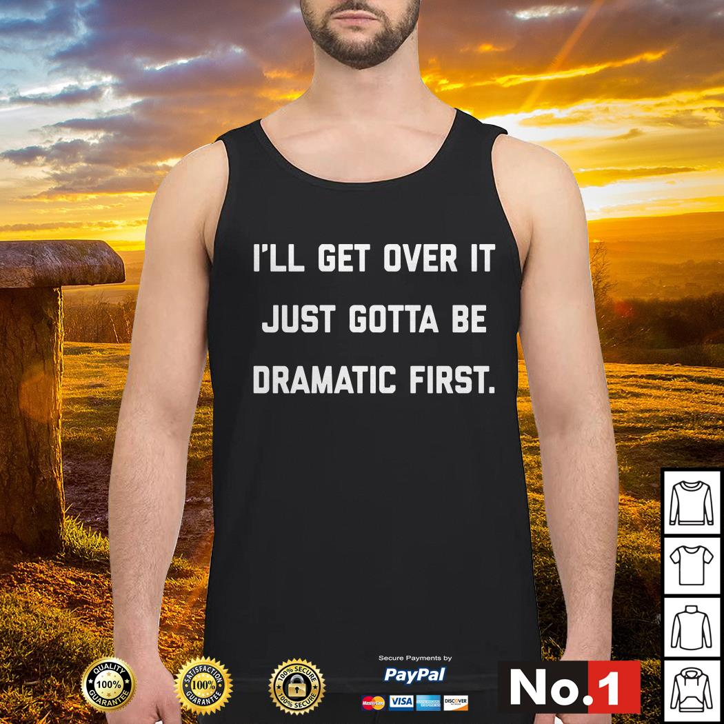I'll get over it just gotta be dramatic first Tank top