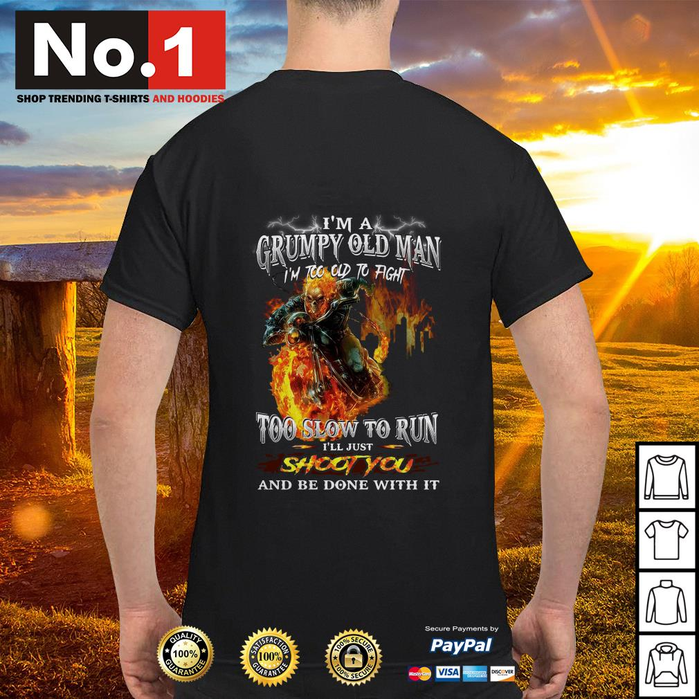 I'm a grumpy old man I'm too old to fight too slow to run I'll just shoot you shirt