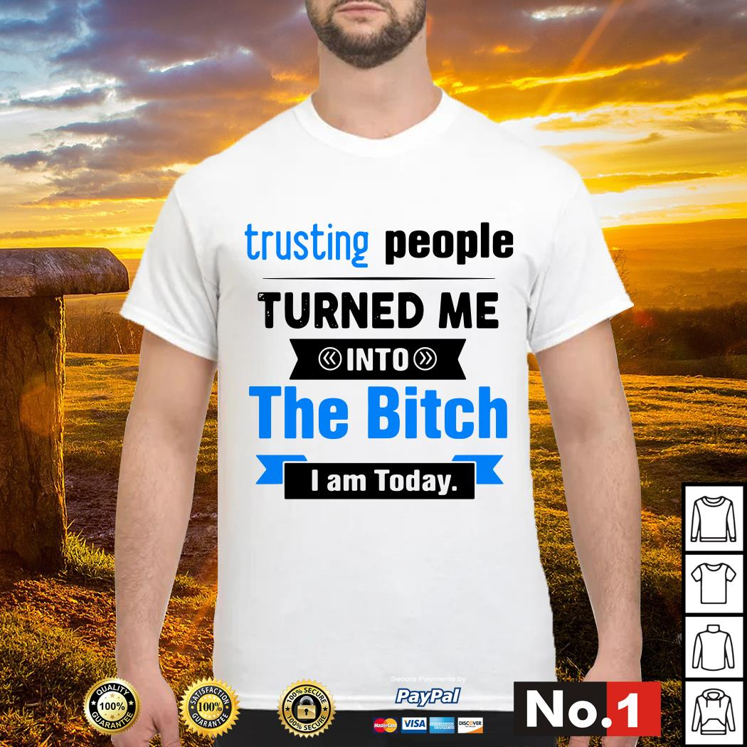 Official Trusting people turned me into the bitch I am today shirt