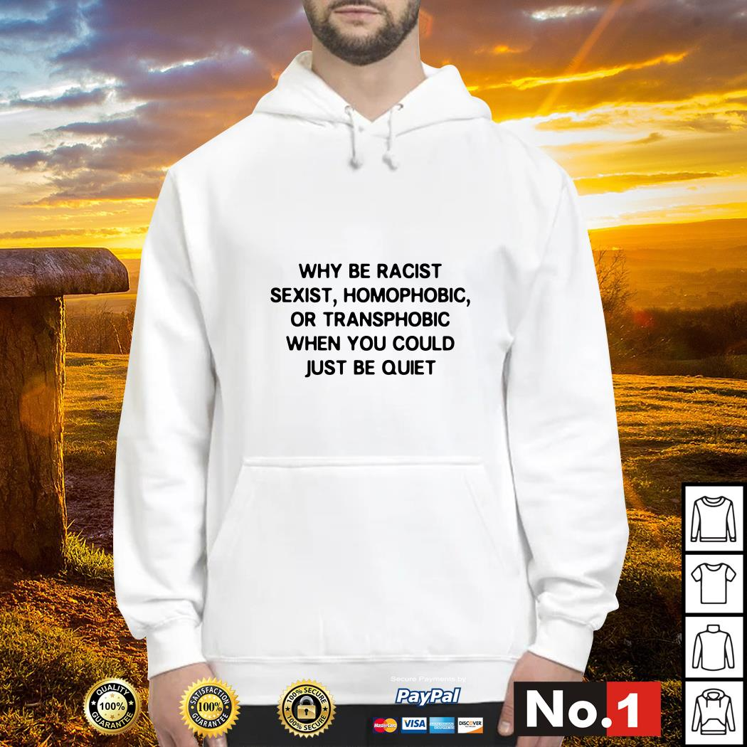 Why be racist sexist homophobic or transphobic when you could just be quiet Hoodie