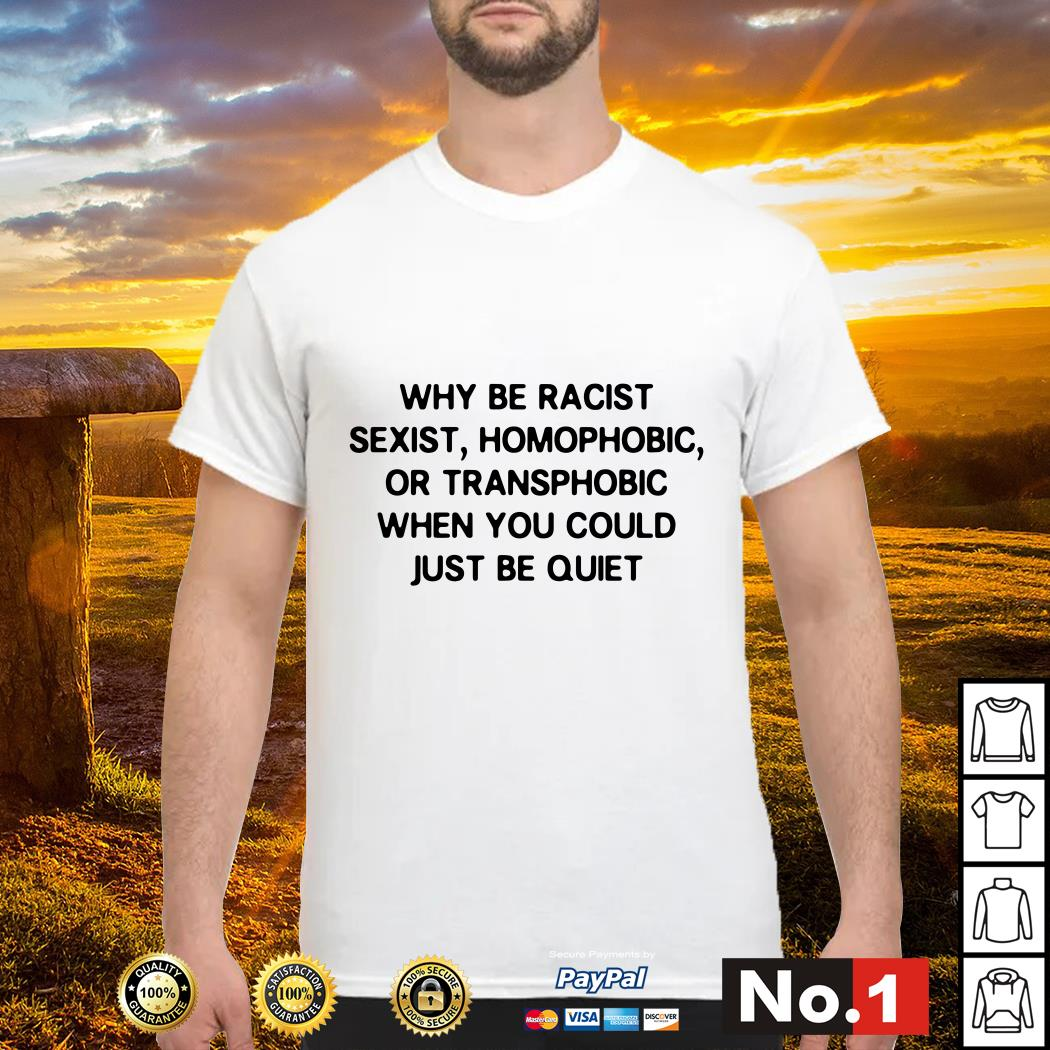 Why be racist sexist homophobic or transphobic when you could just be quiet shirt