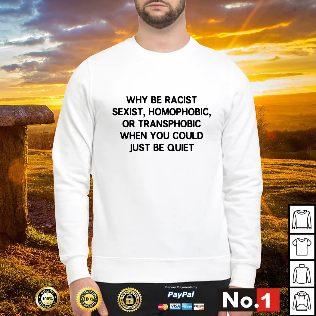 Why be racist sexist homophobic or transphobic when you could just be quiet Sweater