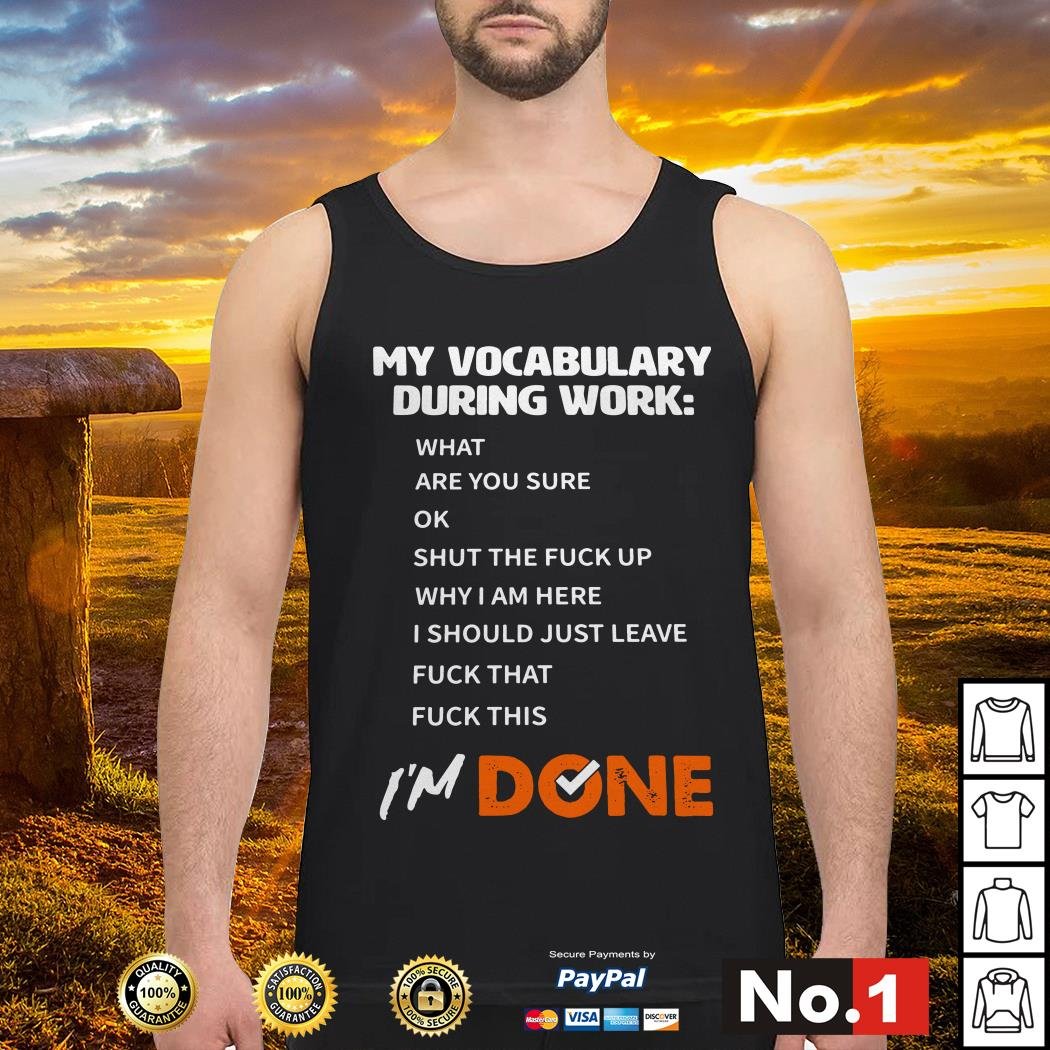 My vocabulary during work I'm done what are you sure ok I'm done Tank top