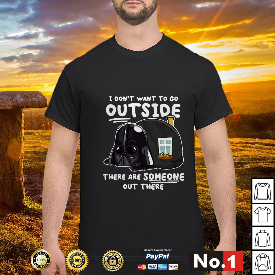 Darth Vader I don't want to go outside there are someone out there shirt