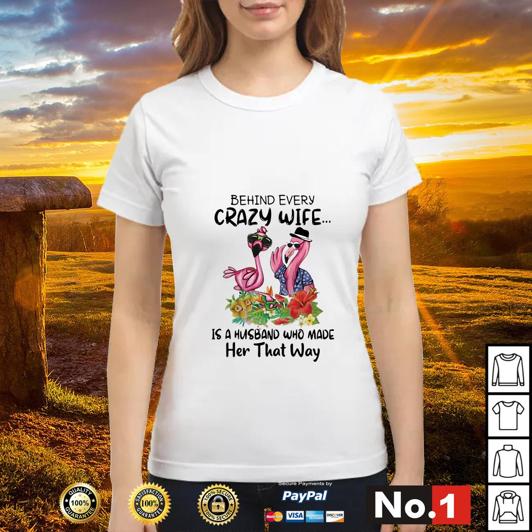 Flamingos behind every crazy wife is a husband who made her that way ladies-tee