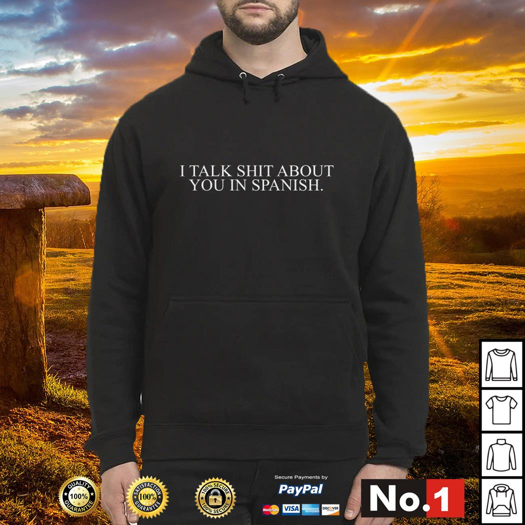 I talk shit about you in Spanish Hoodie