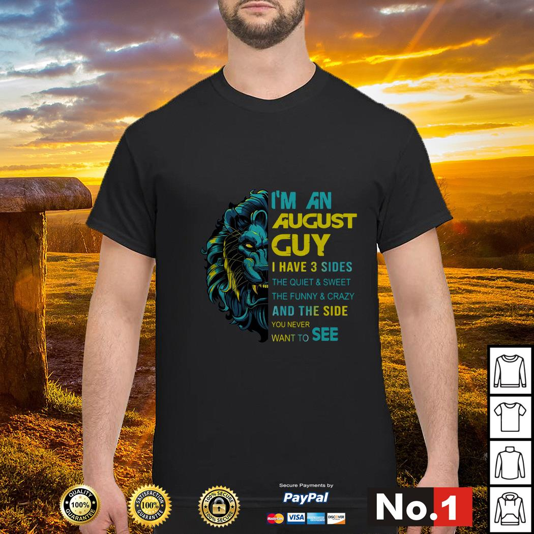 Lion I'm an August Guy I have 3 sides the quiet and sweet the funny and crazy shirt