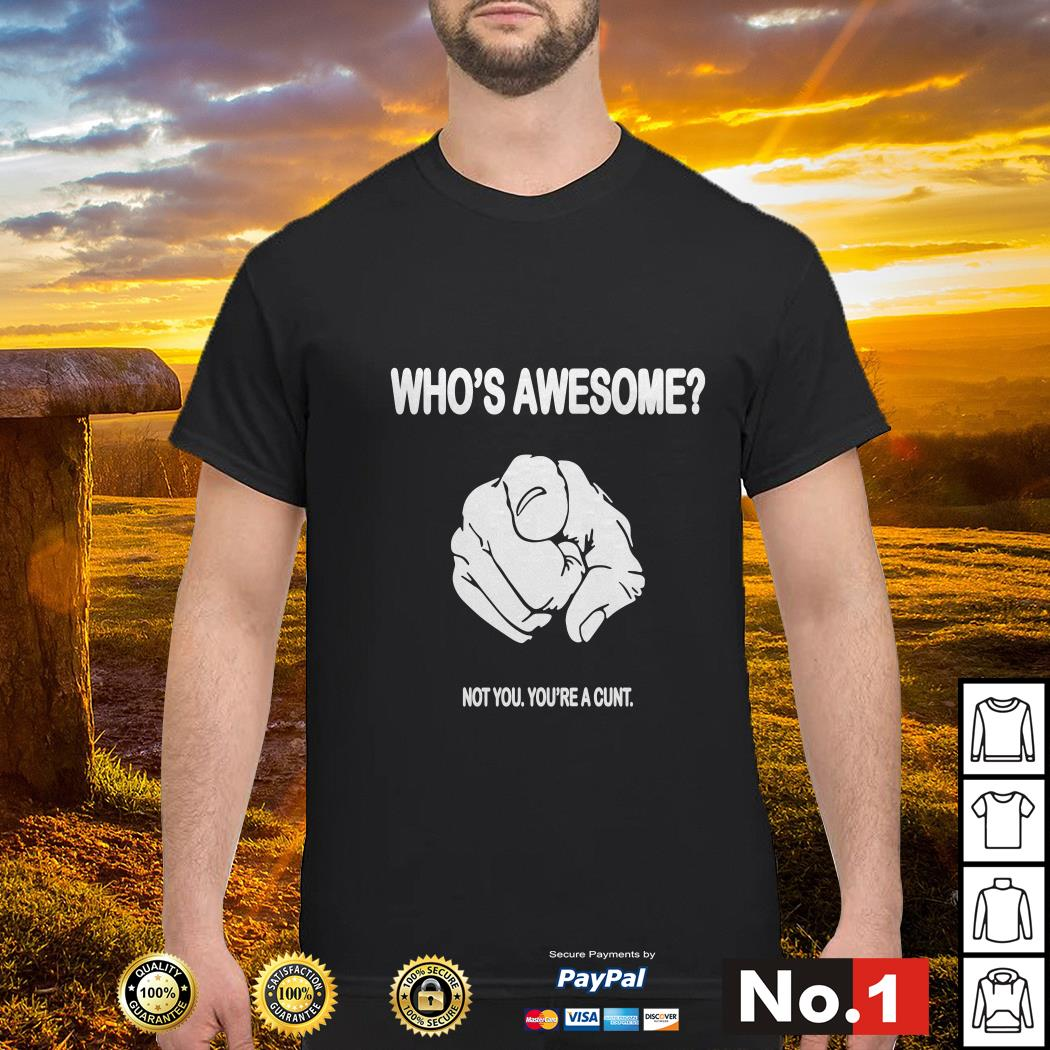 Point who's awesome not you you're a cunt shirt