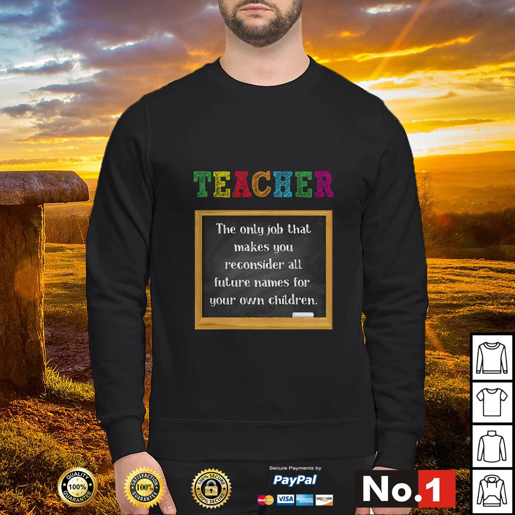 Teacher the only job that makes you reconsider all future names for your own sweater