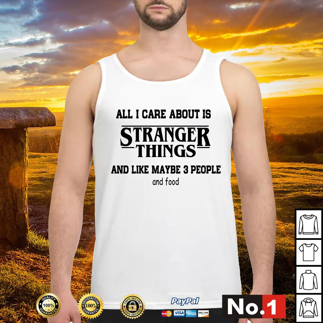 All I care about is Stranger Things and like maybe 3 people and food Tank top