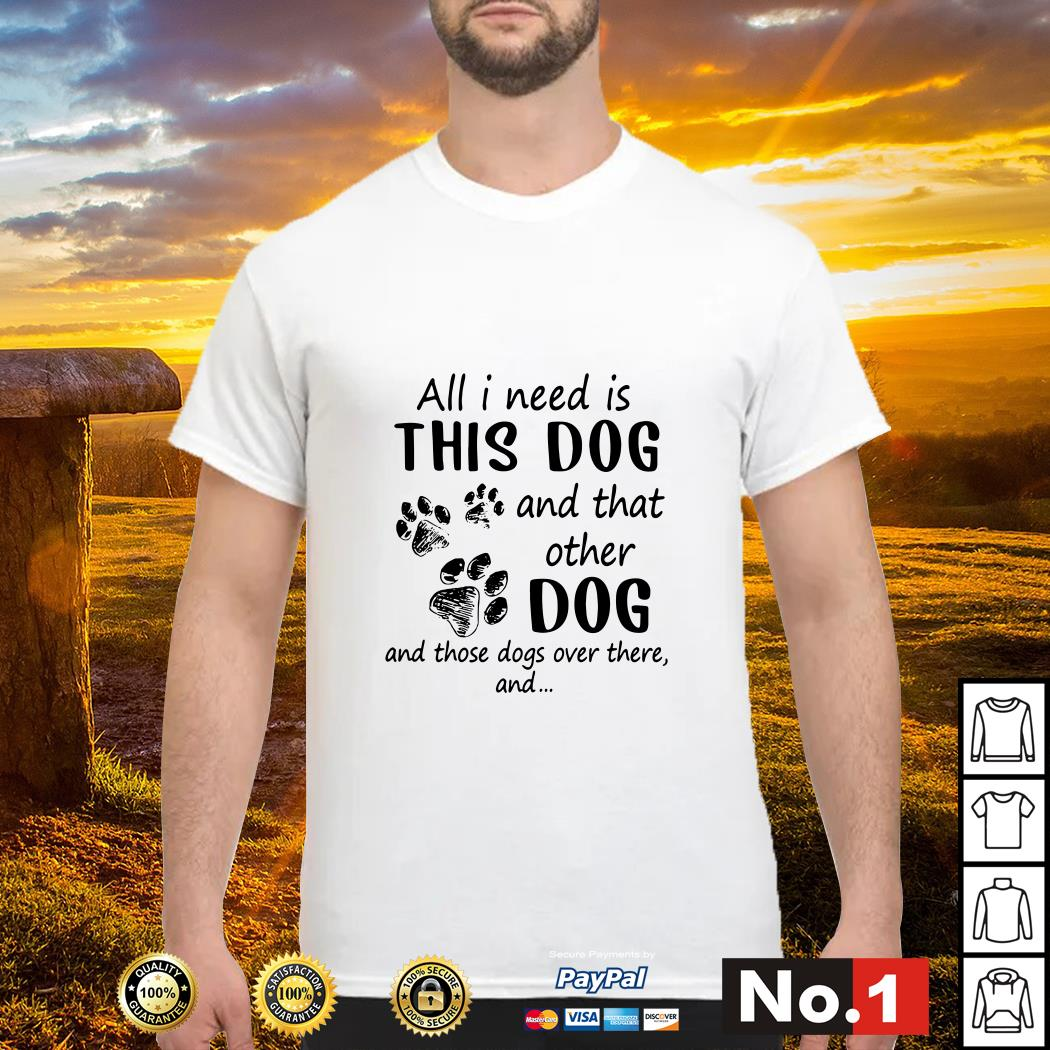All I need is this dog and that other dog and those dogs over there and paw dog shirt