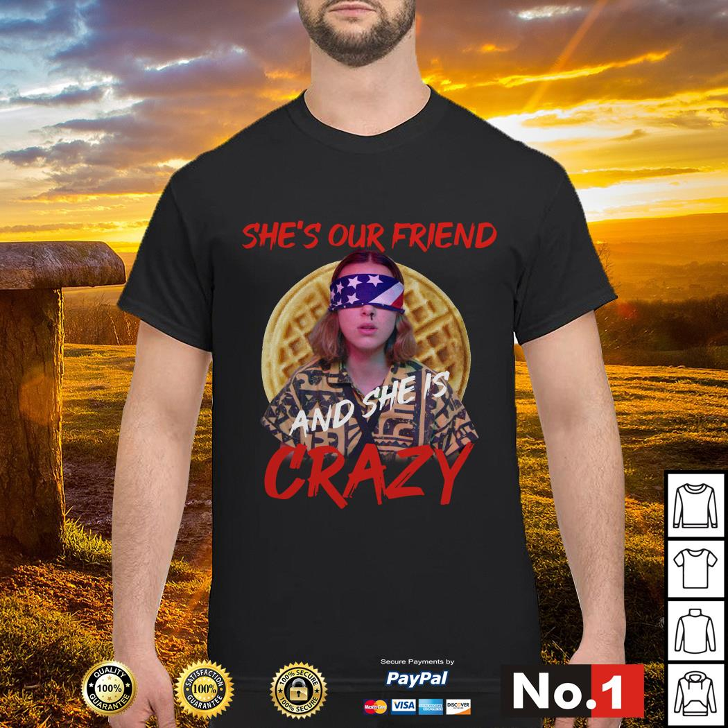 Stranger things Eleven she's our friend and she's crazy shirt