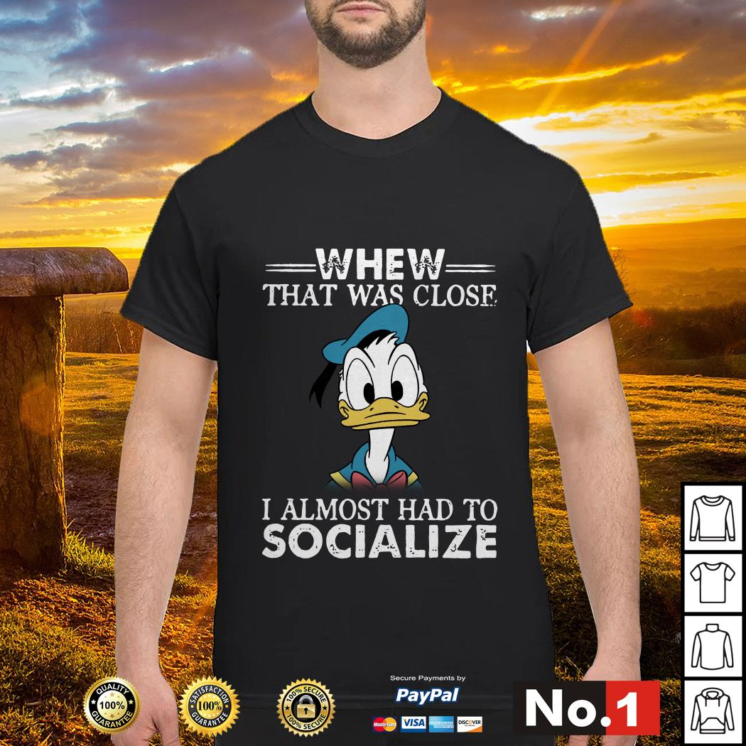 Donald duck whew that was close I almost had to socialize shirt