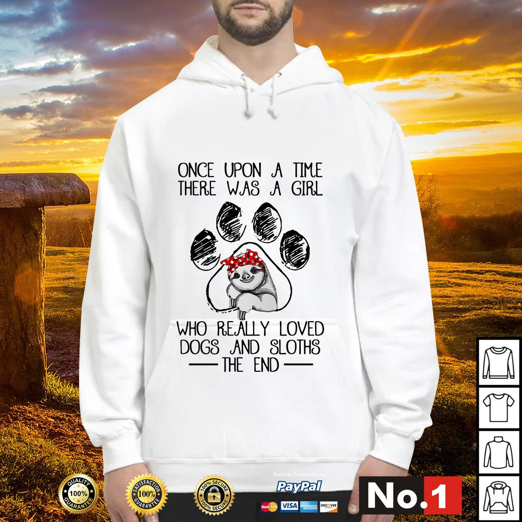 Once upon a time there was a girl who really loved dogs and sloths the end hoodie