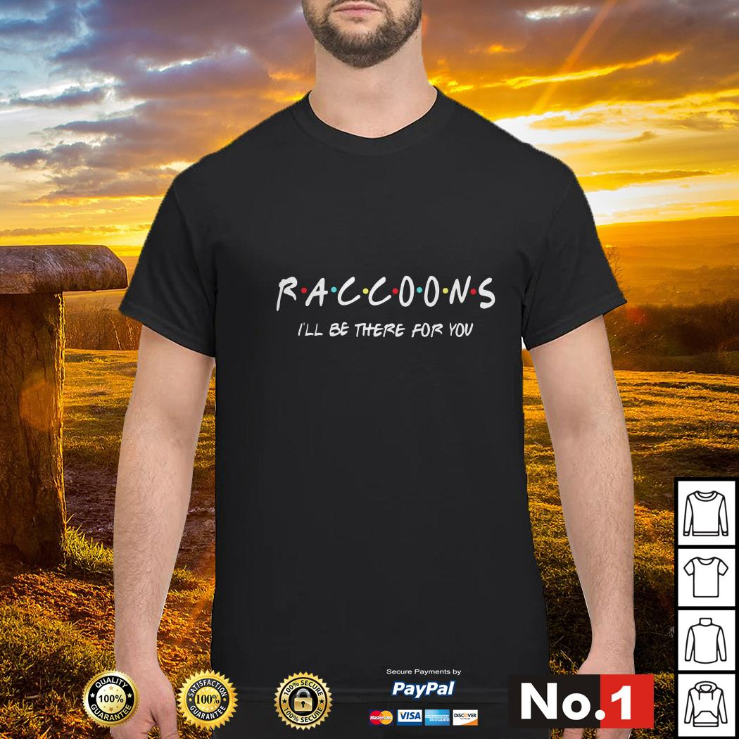 Raccoons I'll be there for you Shirt