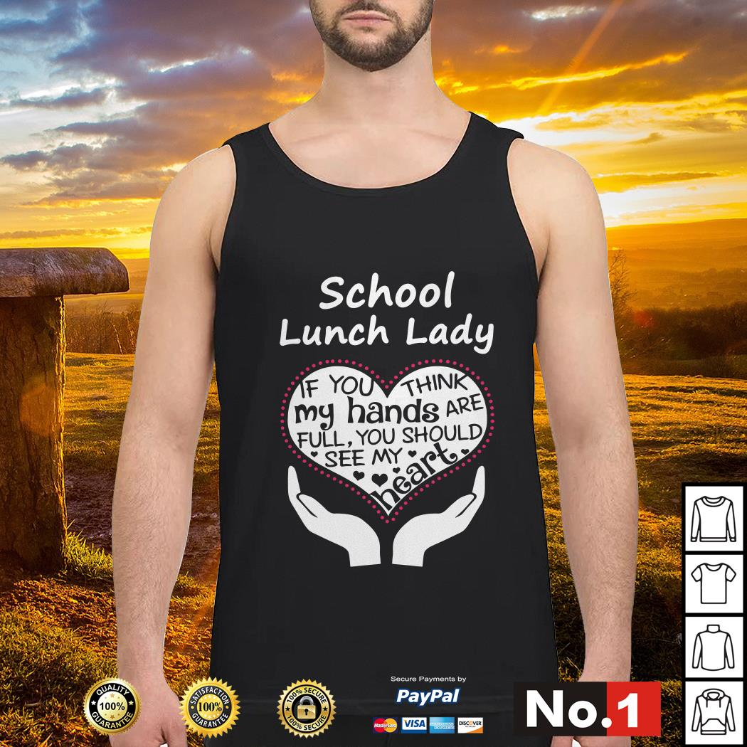 School lunch lady if you think my hands are full you should see my heart tank-top