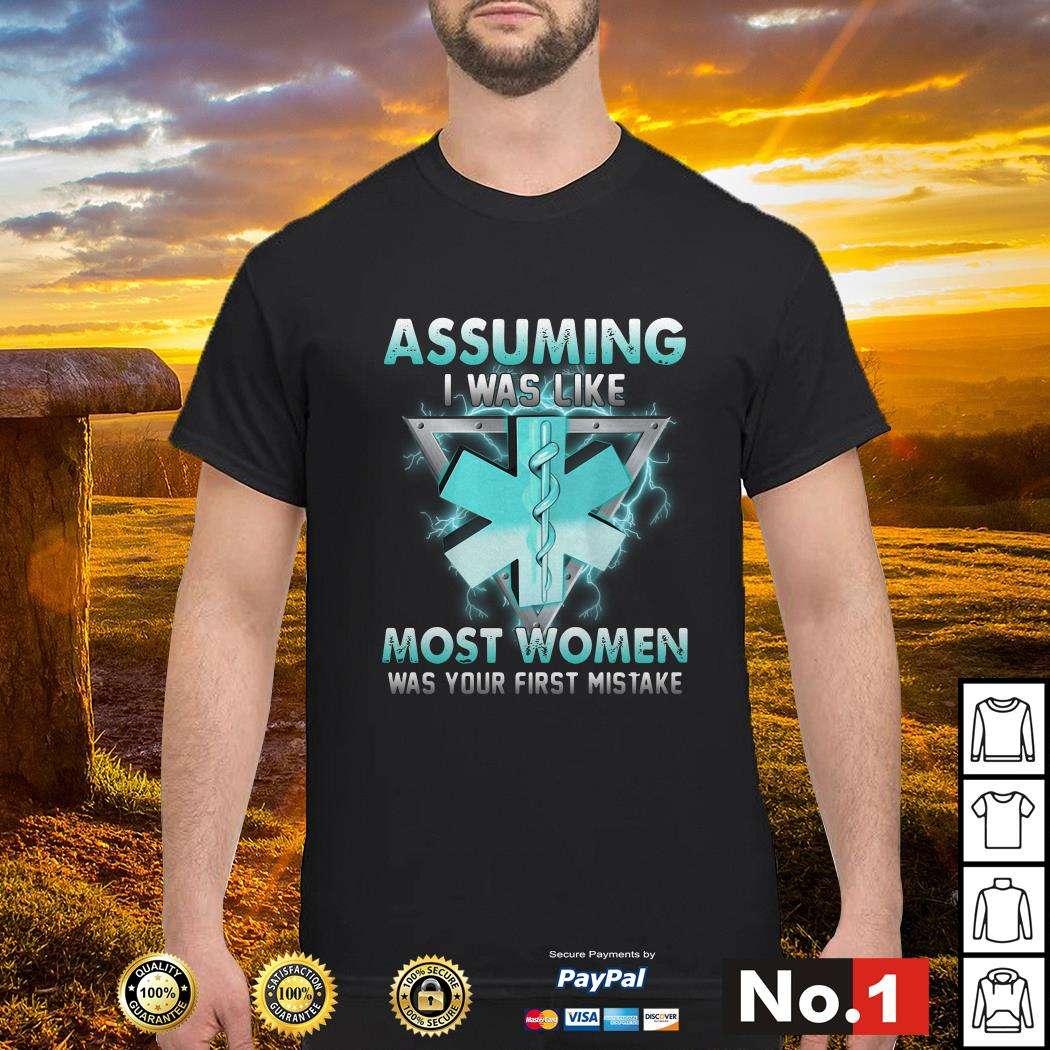Star of Life Assuming I was like most women was your first mistake shirt