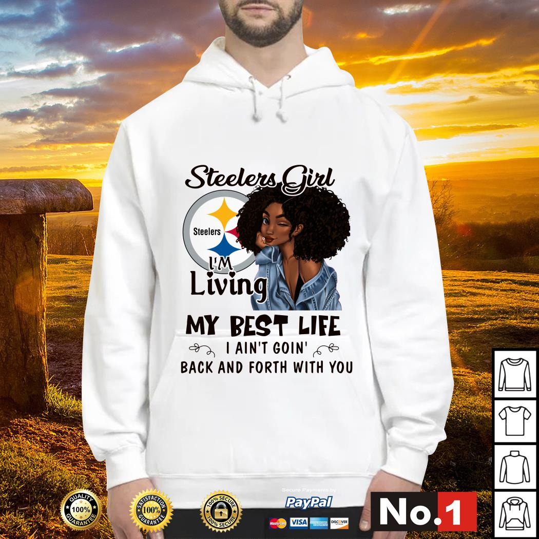 Steelers girl I'm living my best life I ain't goin' back and forth with you hoodie