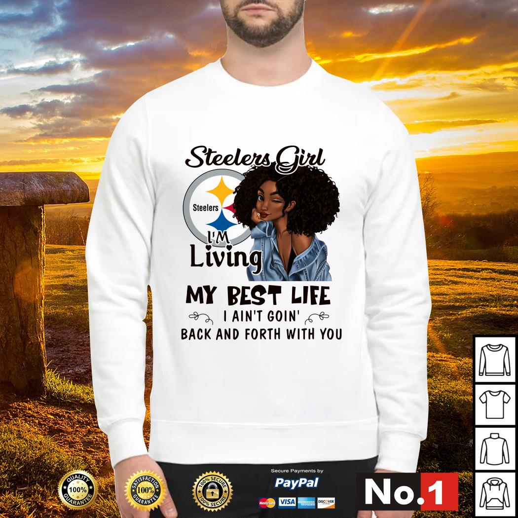 Steelers girl I'm living my best life I ain't goin' back and forth with you sweater