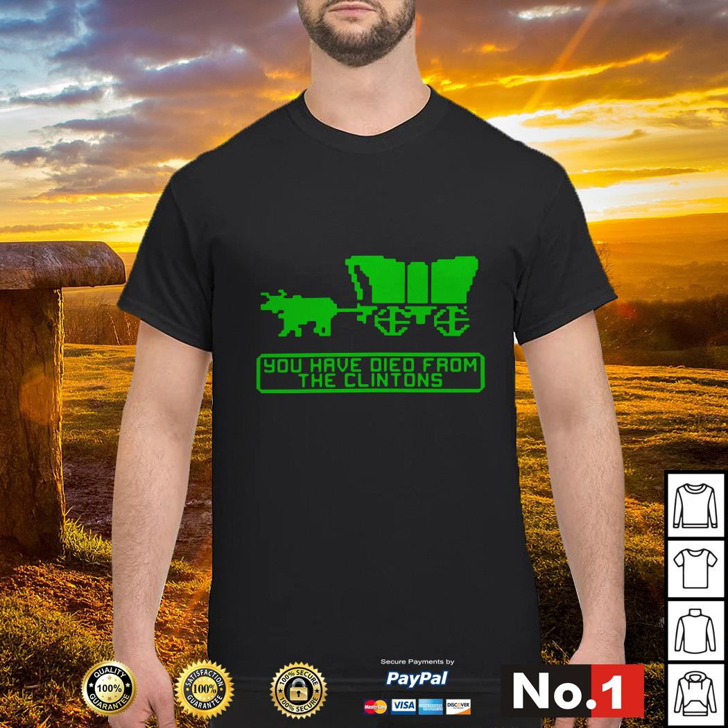 The Oregon Trail you have died from the Clintons shirt