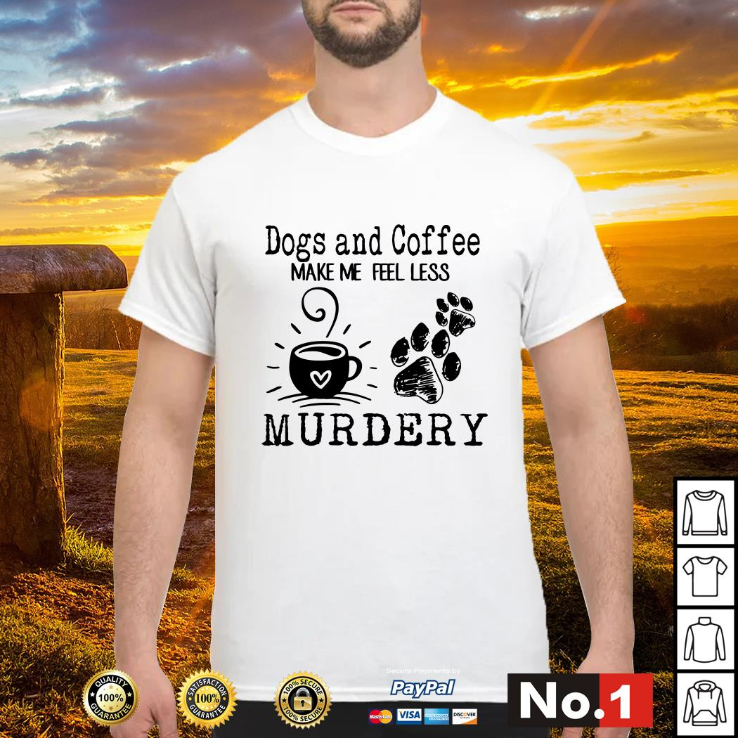 Dogs and coffee make me feel less murdery shirt