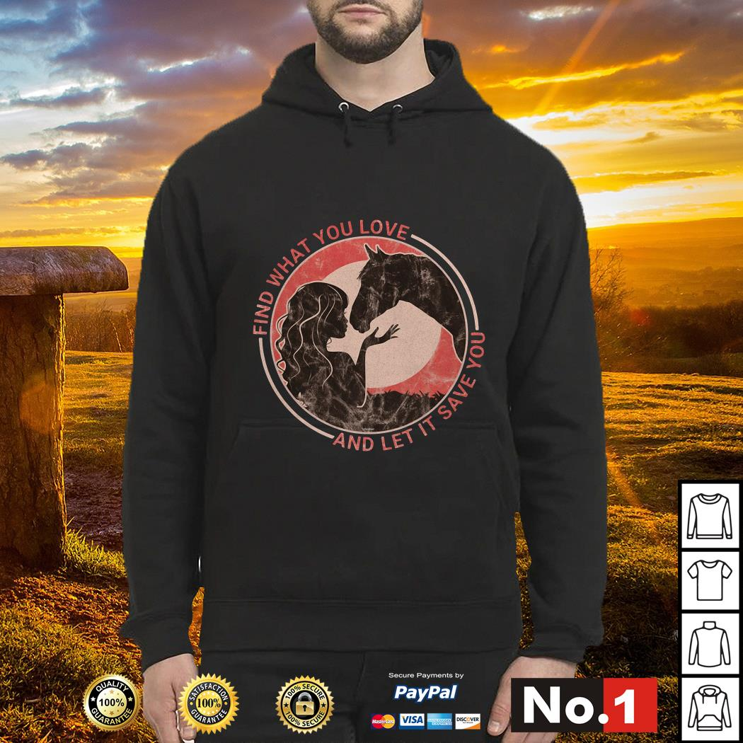 Horse find what you love and let it save you hoodie
