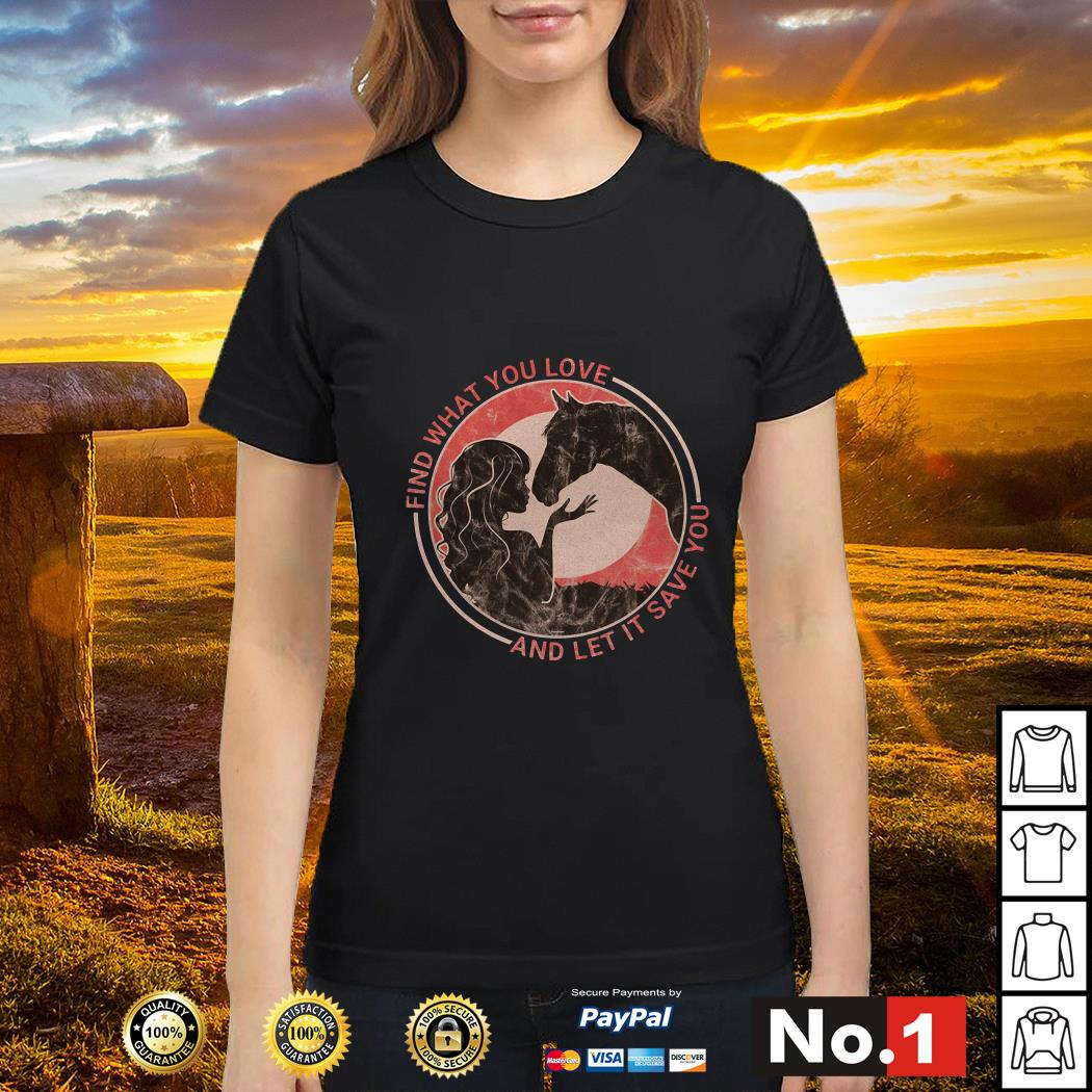 Horse find what you love and let it save you ladies-tee