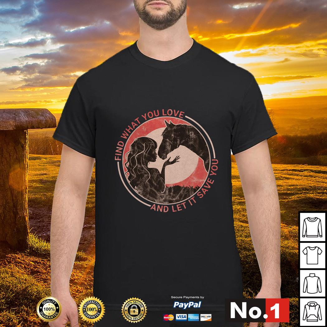 Horse find what you love and let it save you shirt