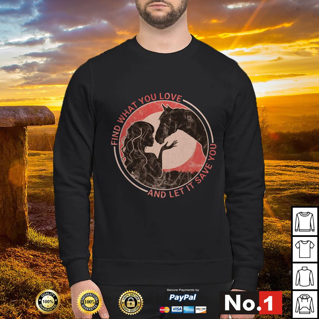 Horse find what you love and let it save you sweater