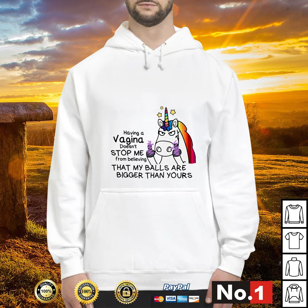 Unicorn Having a vagina doesn't stop me from believing that my balls are bigger than yours hoodie