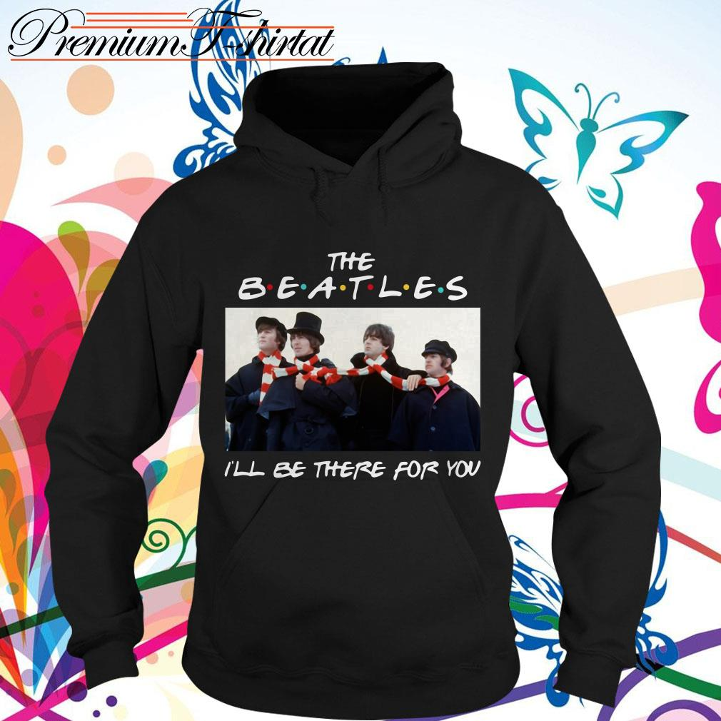Friends The Beatles I'll be there for you shirt, sweater, hoodie and tank top