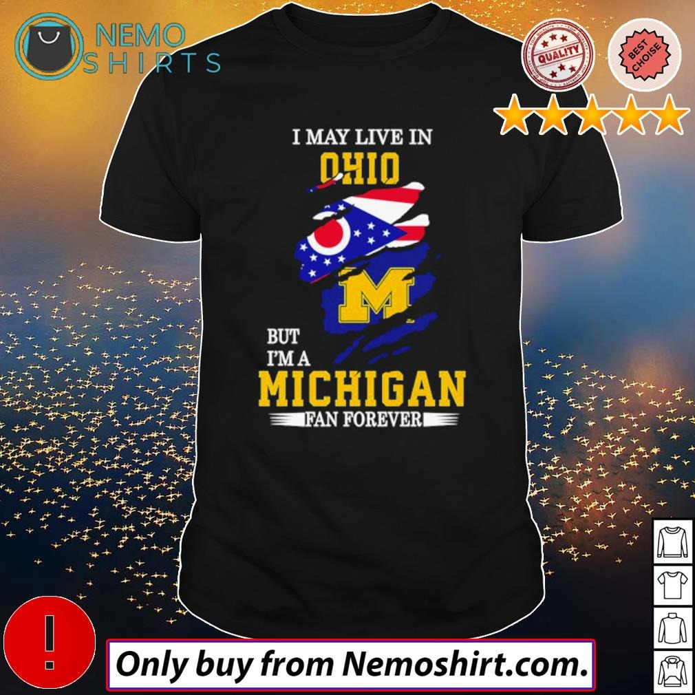 Michigan Wolverines football I may live in Ohio but I'm a Michigan fan forever shirt