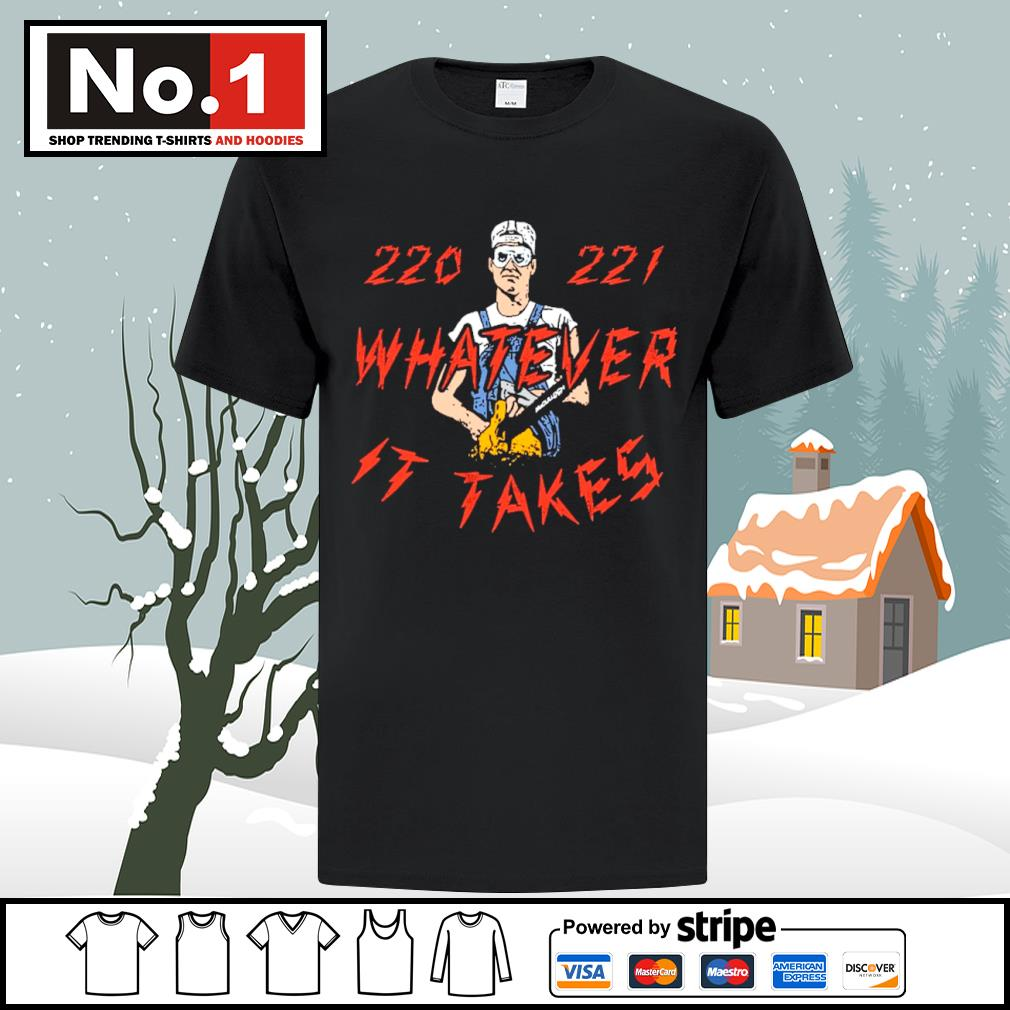 220 221 whatever it takes shirt