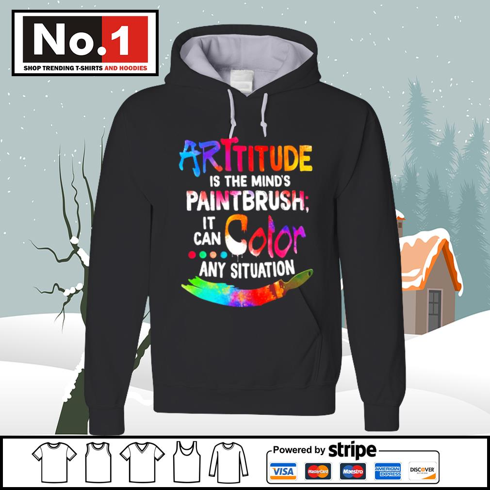 Attitude is the mind's paintbrush it can color any situation s hoodie
