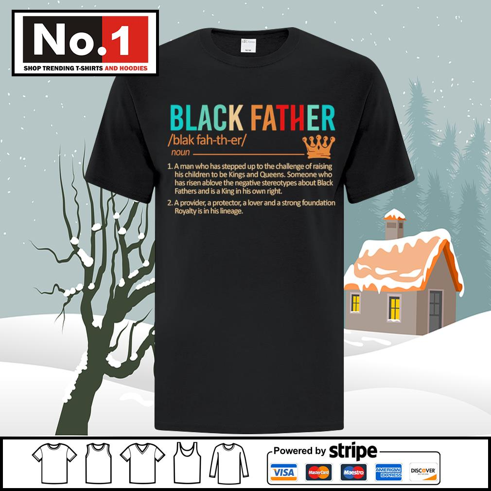 Black father a man who has stepped up to the challenge of raising shirt