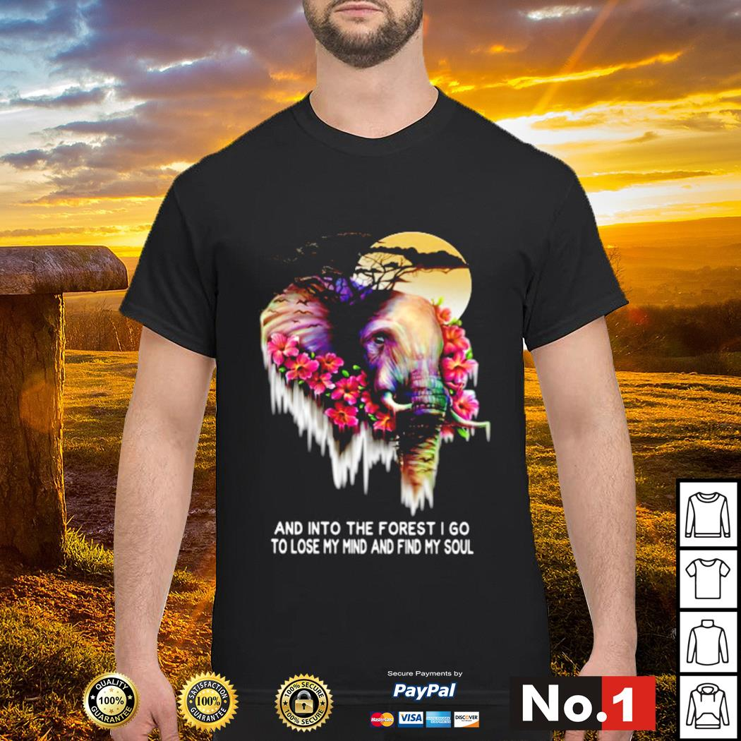 Elephant and into the forest I go to lose my mind and find my soul shirt