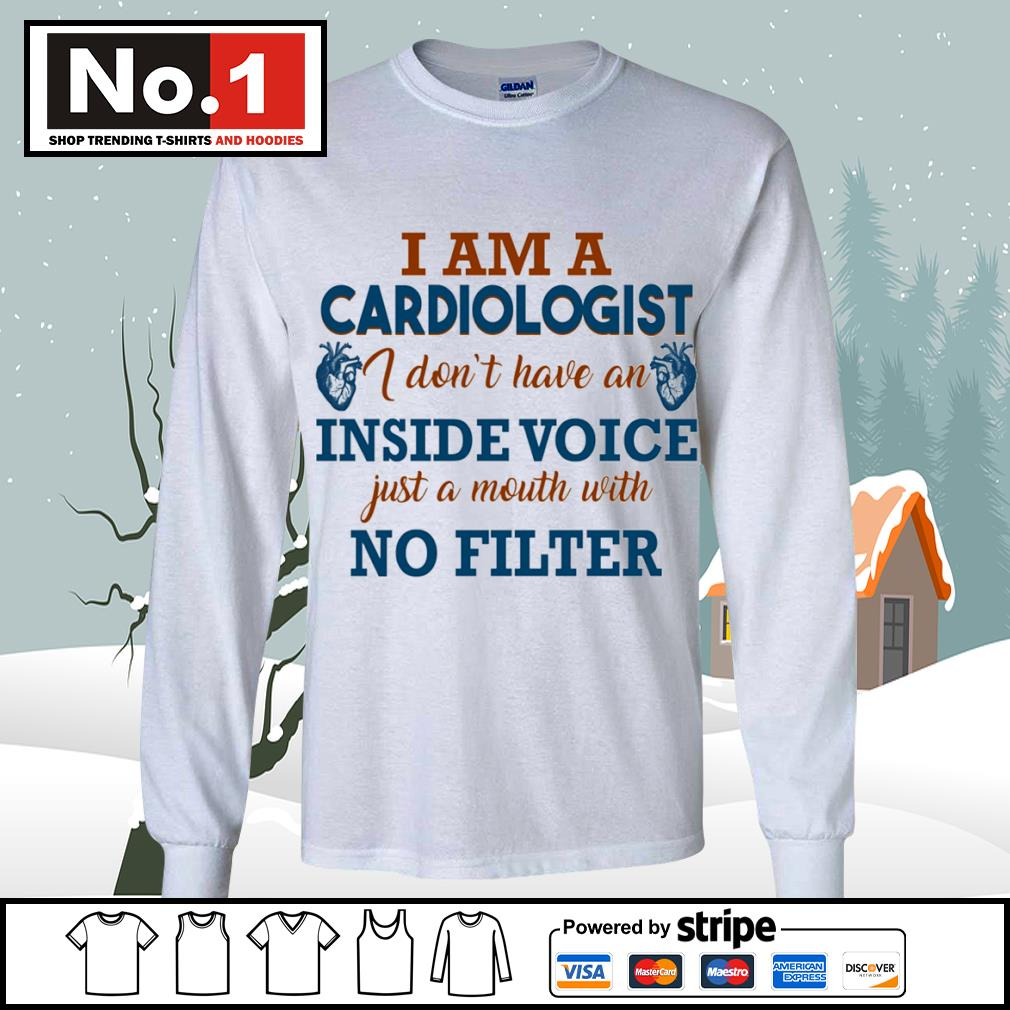 I am a cardiologist I don't have an inside voice just a mouth with no filter s longsleeve-tee