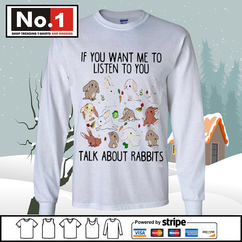 If you want me to listen to you talk about rabbits s longsleeve-tee