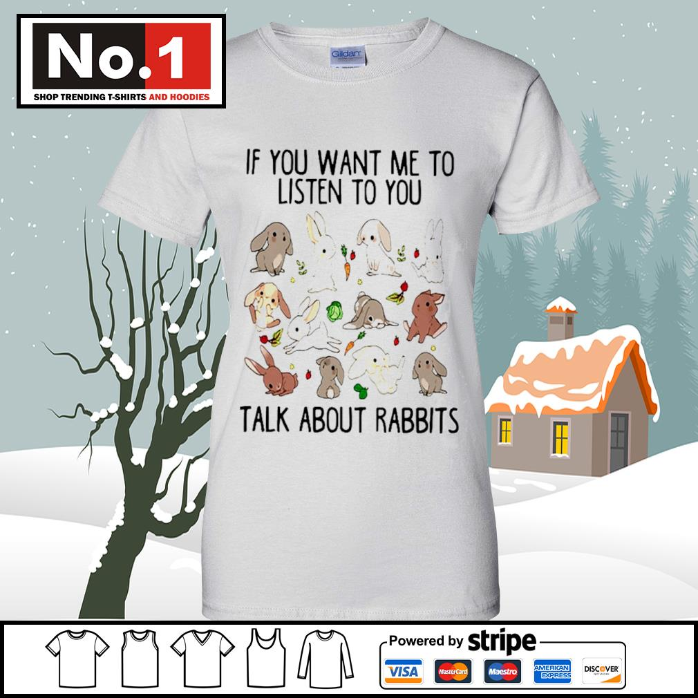 If you want me to listen to you talk about rabbits s v-neck-t-shirt