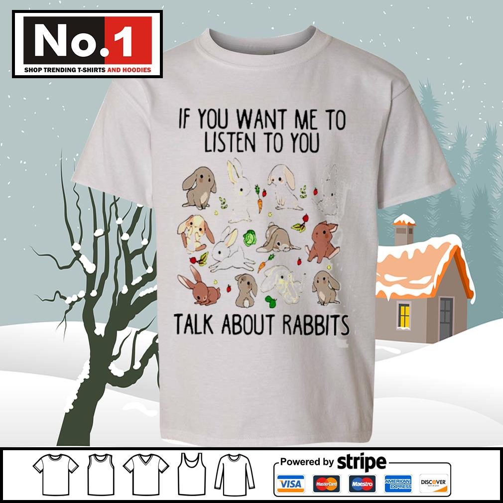 If you want me to listen to you talk about rabbits s youth-tee